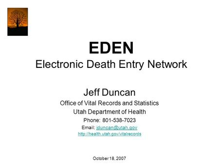 EDEN Electronic Death Entry Network Jeff Duncan Office of Vital Records and Statistics Utah Department of Health Phone: 801-538-7023