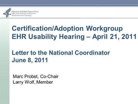 Certification/Adoption Workgroup EHR Usability Hearing – April 21, 2011 Letter to the National Coordinator June 8, 2011 Marc Probst, Co-Chair Larry Wolf,