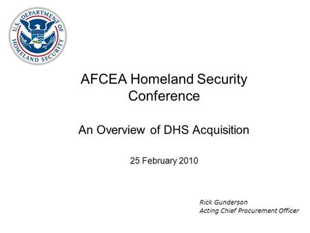 AFCEA Homeland Security Conference An Overview of DHS Acquisition 25 February 2010 Rick Gunderson Acting Chief Procurement Officer.