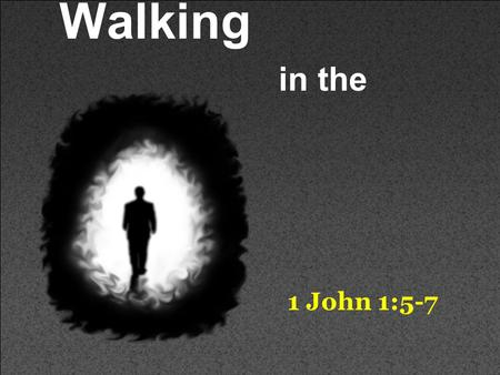 Walking in the Light 1 John 1:5-7. This is the message which we have heard from Him and declare to you, that God is light and in Him is no darkness at.
