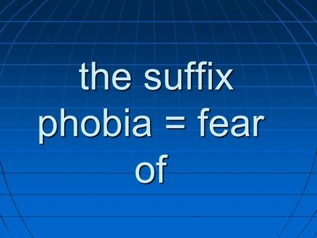 The suffix phobia = fear of the suffix phobia = fear of.