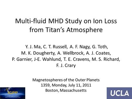 Multi-fluid MHD Study on Ion Loss from Titan's Atmosphere Y. J. Ma, C. T. Russell, A. F. Nagy, G. Toth, M. K. Dougherty, A. Wellbrock, A. J. Coates, P.