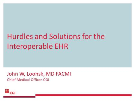 Hurdles and Solutions for the Interoperable EHR John W, Loonsk, MD FACMI Chief Medical Officer CGI.