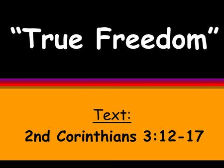 """True Freedom"" Text: 2nd Corinthians 3:12-17. True freedom is only available when Jesus is reigning supremely in your life. And when He is..."