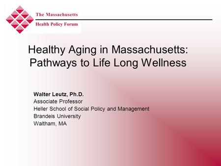 Healthy Aging in Massachusetts: Pathways to Life Long Wellness Walter Leutz, Ph.D. Associate Professor Heller School of Social Policy and Management Brandeis.