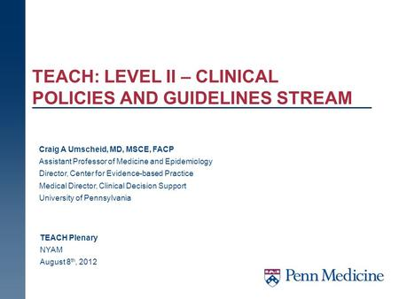 TEACH: LEVEL II – CLINICAL POLICIES AND GUIDELINES STREAM TEACH Plenary NYAM August 8 th, 2012 Craig A Umscheid, MD, MSCE, FACP Assistant Professor of.