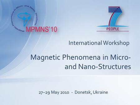 International Workshop Magnetic Phenomena in Micro- and Nano-Structures 27–29 May 2010 - Donetsk, Ukraine.