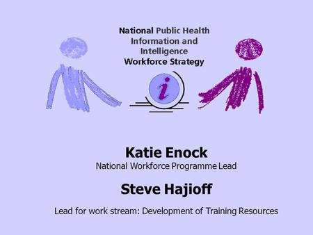 Katie Enock National Workforce Programme Lead Steve Hajioff Lead for work stream: Development of Training Resources.