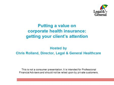 Putting a value on corporate health insurance: getting your client's attention Hosted by Chris Rolland, Director, Legal & General Healthcare This is not.