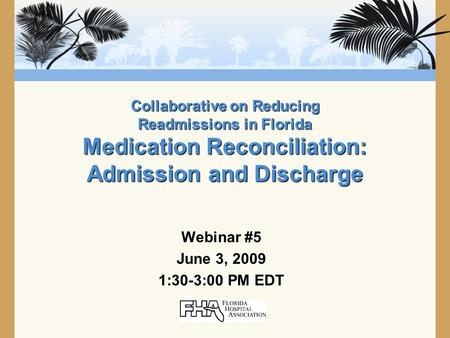 Collaborative on Reducing Readmissions in Florida Medication Reconciliation: Admission and Discharge Webinar #5 June 3, 2009 1:30-3:00 PM EDT.