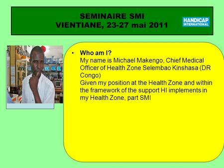 SEMINAIRE SMI VIENTIANE, 23-27 mai 2011 Who am I? My name is Michael Makengo, Chief Medical Officer of Health Zone Selembao Kinshasa (DR Congo) Given my.