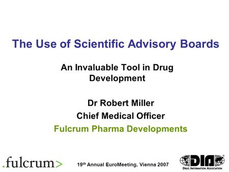 The Use of Scientific Advisory Boards An Invaluable Tool in Drug Development Dr Robert Miller Chief Medical Officer Fulcrum Pharma Developments 19 th Annual.