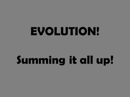 EVOLUTION! Summing it all up!