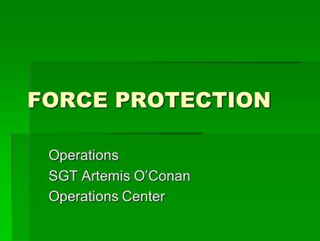 FORCE PROTECTION Operations SGT Artemis O'Conan Operations Center.
