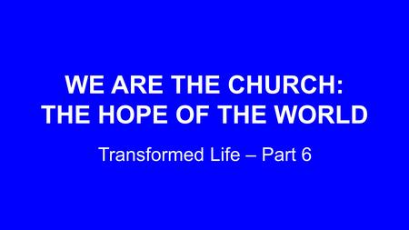 WE ARE THE CHURCH: THE HOPE OF THE WORLD Transformed Life – Part 6.