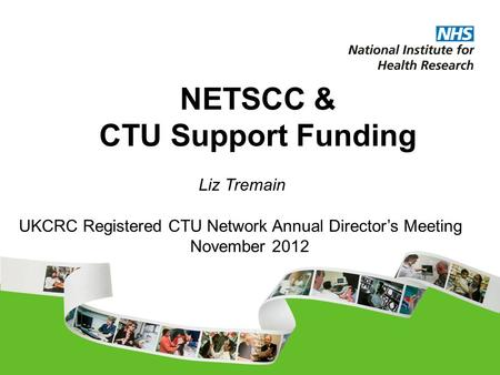 NETSCC & CTU Support Funding UKCRC Registered CTU Network Annual Director's Meeting November 2012 Liz Tremain.
