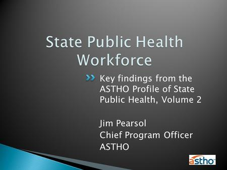 Key findings from the ASTHO Profile of State Public Health, Volume 2 Jim Pearsol Chief Program Officer ASTHO.