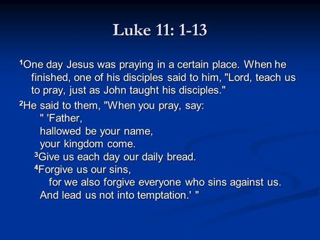 Luke 11: 1-13 1 One day Jesus was praying in a certain place. When he finished, one of his disciples said to him, Lord, teach us to pray, just as John.