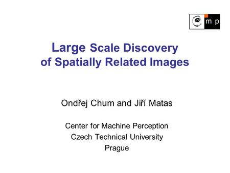 Large Scale Discovery of Spatially Related Images Ondřej Chum and Jiří Matas Center for Machine Perception Czech Technical University Prague.