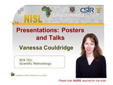 Available at  Presentations: Posters and Talks Vanessa Couldridge BCB 703: Scientific Methodology Please note: AUDIO required.