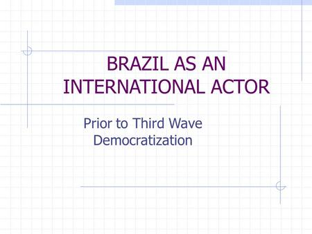 BRAZIL AS AN INTERNATIONAL ACTOR Prior to Third Wave Democratization.