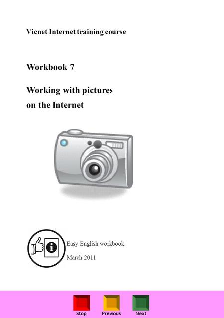 StopPreviousNext Vicnet Internet training course Workbook 7 Working with pictures on the Internet Easy English workbook March 2011.