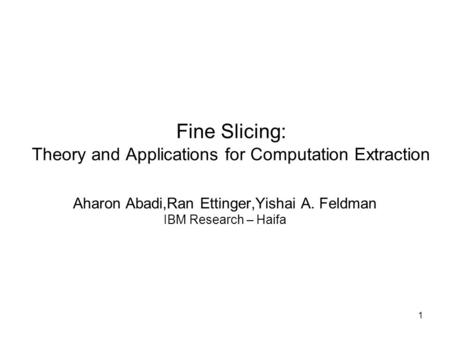 1 Fine Slicing: Theory and Applications for Computation Extraction Aharon Abadi,Ran Ettinger,Yishai A. Feldman IBM Research – Haifa.