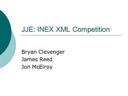 JJE: INEX XML Competition Bryan Clevenger James Reed Jon McElroy.