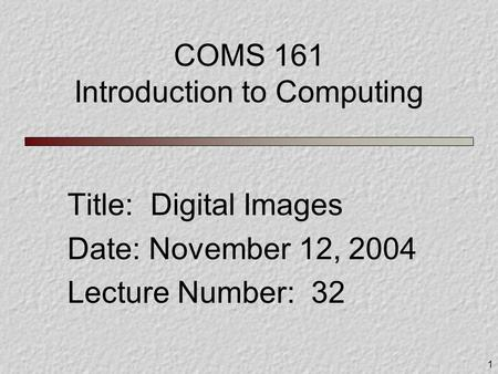 1 COMS 161 Introduction to Computing Title: Digital Images Date: November 12, 2004 Lecture Number: 32.