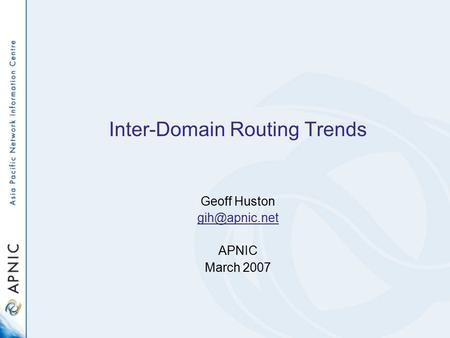 Inter-Domain Routing Trends Geoff Huston APNIC March 2007.