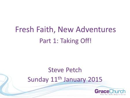 Steve Petch Sunday 11 th January 2015 Fresh Faith, New Adventures Part 1: Taking Off!