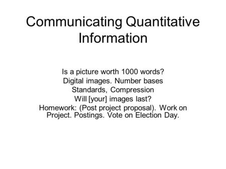 Communicating Quantitative Information Is a picture worth 1000 words? Digital images. Number bases Standards, Compression Will [your] images last? Homework: