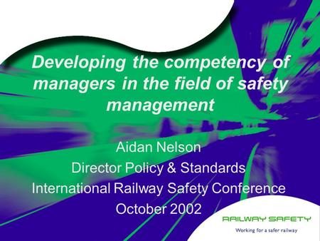 Developing the competency of managers in the field of safety management Aidan Nelson Director Policy & Standards International Railway Safety Conference.