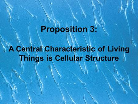 Proposition 3: A Central Characteristic of Living Things is Cellular Structure.