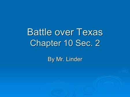 Battle over Texas Chapter 10 Sec. 2 By Mr. Linder.