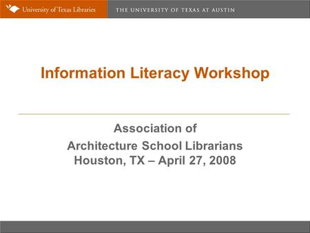 Information Literacy Workshop Association of Architecture School Librarians Houston, TX – April 27, 2008.