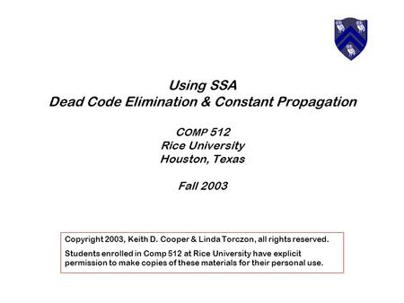 Using SSA Dead Code Elimination & Constant Propagation C OMP 512 Rice University Houston, Texas Fall 2003 Copyright 2003, Keith D. Cooper & Linda Torczon,