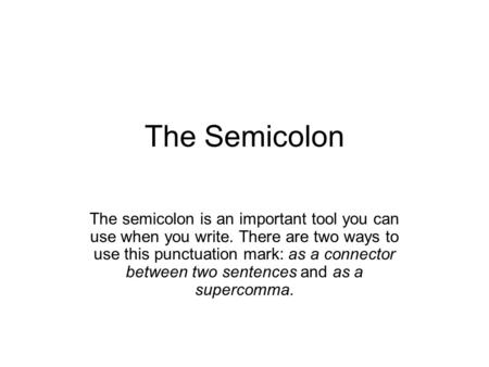 The Semicolon The semicolon is an important tool you can use when you write. There are two ways to use this punctuation mark: as a connector between two.