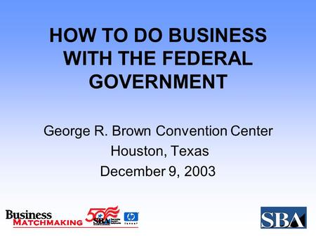 HOW TO DO BUSINESS WITH THE FEDERAL GOVERNMENT George R. Brown Convention Center Houston, Texas December 9, 2003.