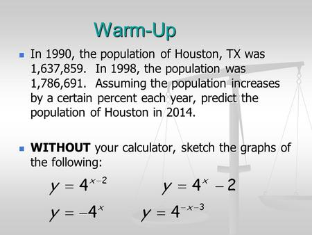 Warm-Up In 1990, the population of Houston, TX was 1,637,859. In 1998, the population was 1,786,691. Assuming the population increases by a certain percent.