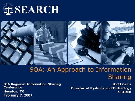 SOA: An Approach to Information Sharing BJA Regional Information Sharing Conference Houston, TX February 7, 2007 Scott Came Director of Systems and Technology.