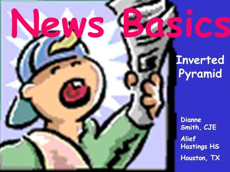 News Basics Inverted Pyramid Dianne Smith, CJE Alief Hastings HS Houston, TX.