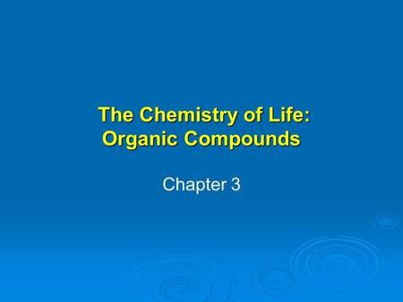 The Chemistry of Life: Organic Compounds The Chemistry of Life: Organic Compounds Chapter 3.