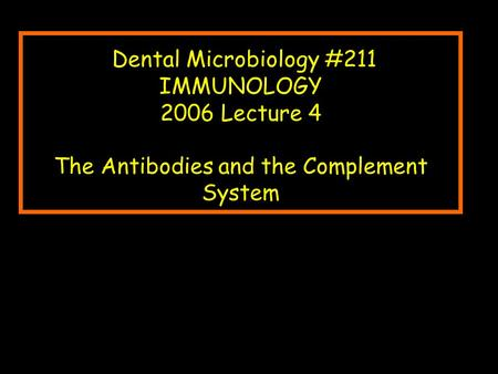 Dental Microbiology #211 IMMUNOLOGY 2006 Lecture 4 The Antibodies and the Complement System.