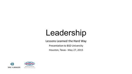 Leadership Lessons Learned the Hard Way Presentation to BSD University Houston, Texas - May 27, 2015.