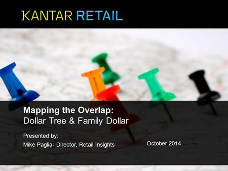 Presented by: Mike Paglia- Director, Retail Insights October 2014 Mapping the Overlap: Dollar Tree & Family Dollar.