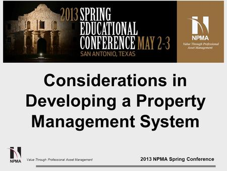 2013 NPMA Spring Conference Value Through Professional Asset Management Considerations in Developing a Property Management System.