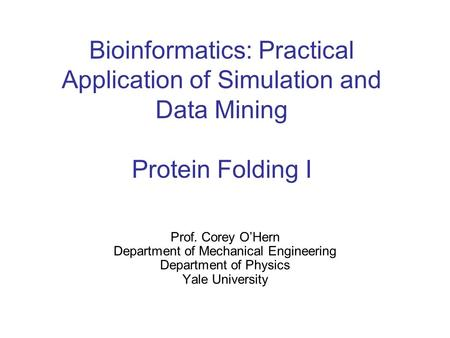 Bioinformatics: Practical Application of Simulation and Data Mining Protein Folding I Prof. Corey O'Hern Department of Mechanical Engineering Department.