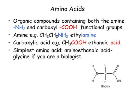 Amino Acids Organic compounds containing both the amine -NH 2 and carboxyl -COOH functional groups. Amine e.g. CH 3 CH 2 NH 2 ethylamine Carboxylic acid.