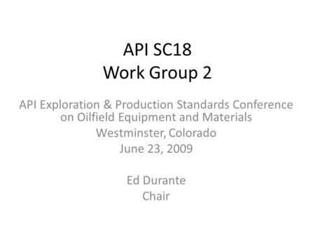 API SC18 Work Group 2 API Exploration & Production Standards Conference on Oilfield Equipment and Materials Westminster, Colorado June 23, 2009 Ed Durante.